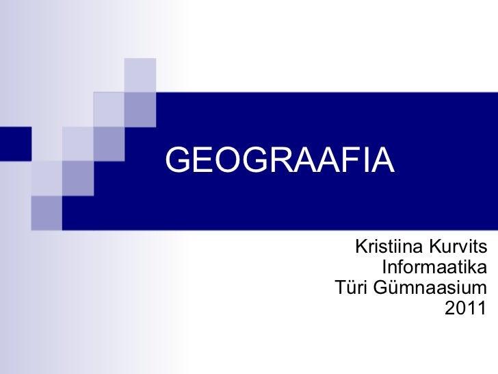 GEOGRAAFIA Kristiina Kurvits Informaatika Türi Gümnaasium 2011