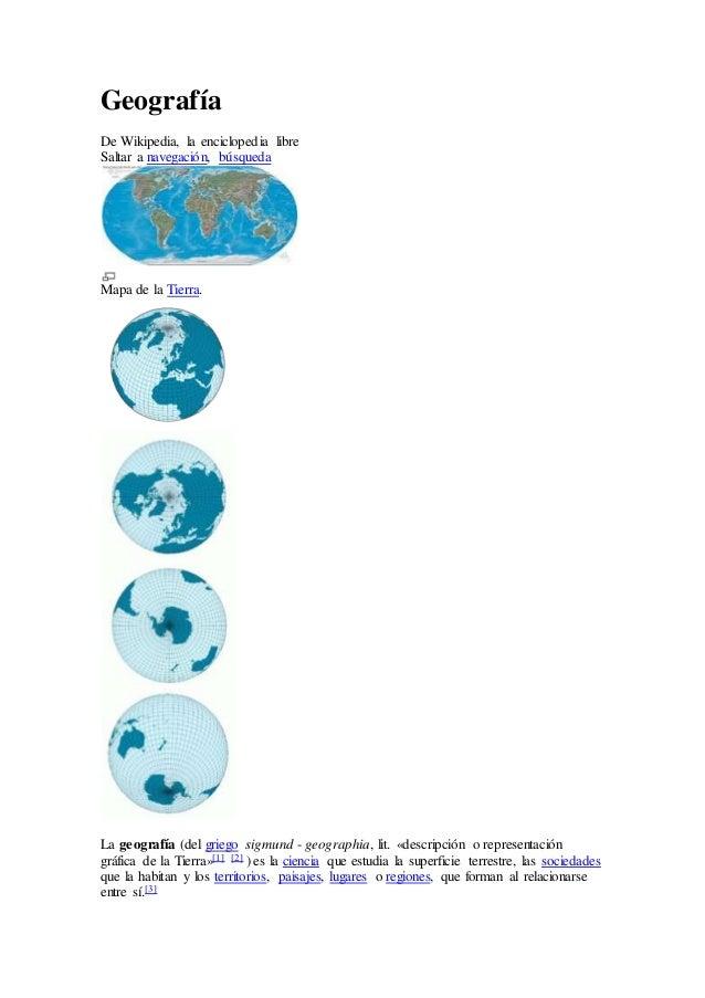 Geografía De Wikipedia, la enciclopedia libre Saltar a navegación, búsqueda Mapa de la Tierra. La geografía (del griego si...
