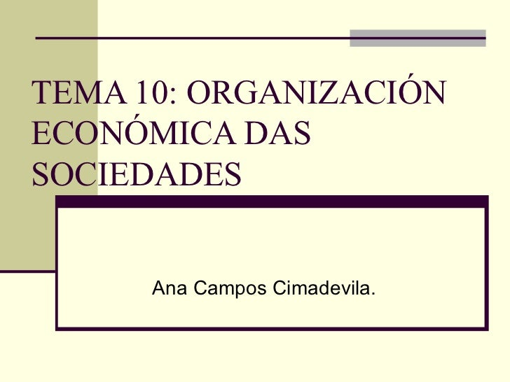 TEMA 10: ORGANIZACIÓN ECONÓMICA DAS SOCIEDADES Ana Campos Cimadevila.