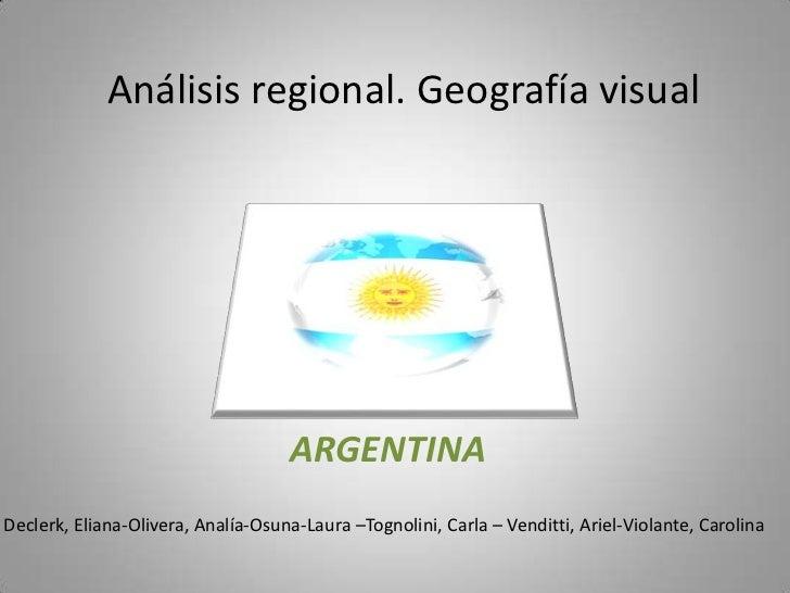 Análisis regional. Geografía visual<br />ARGENTINA<br />Declerk, Eliana-Olivera, Analía-Osuna-Laura –Tognolini, Carla – Ve...