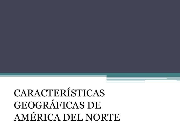 CARACTERÍSTICAS GEOGRÁFICAS DE <br />AMÉRICA DEL NORTE<br />