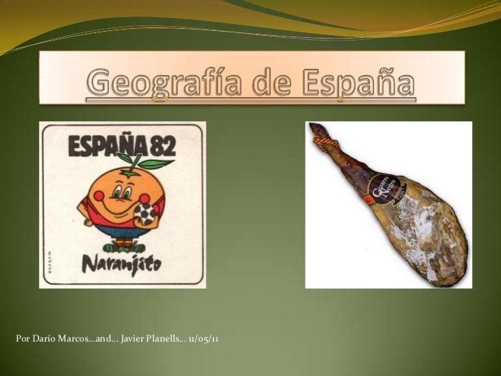 Geografía de España<br />Por Darío Marcos…and… Javier Planells… 11/05/11<br />