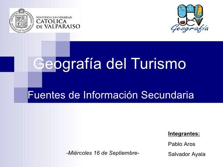 Geografía del Turismo Fuentes de Información Secundaria Integrantes: Pablo Aros Salvador Ayala -Miércoles 16 de Septiembre-