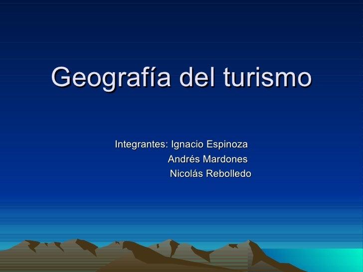 Geografía del turismo Integrantes: Ignacio Espinoza Andrés Mardones  Nicolás Rebolledo