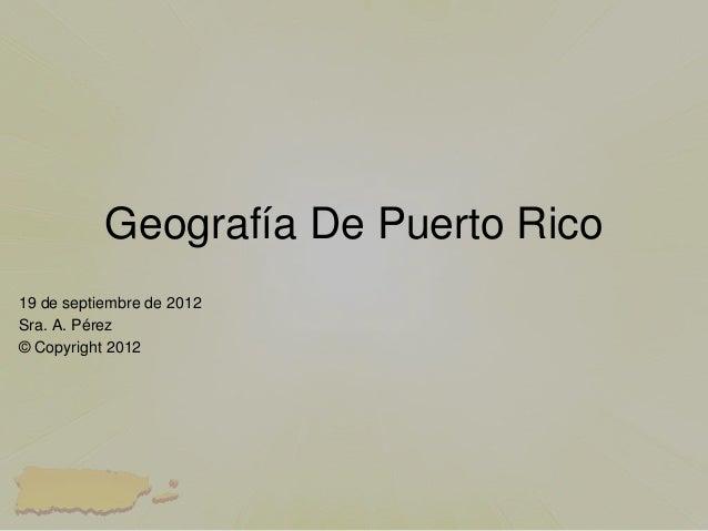 Geografía De Puerto Rico19 de septiembre de 2012Sra. A. Pérez© Copyright 2012