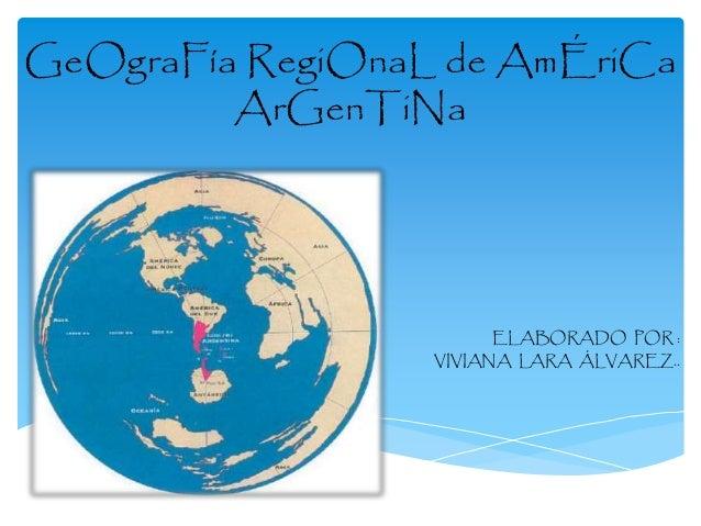 GeOgraFía RegiOnaL de AmÉriCa  ArGenTiNa  ELABORADO POR :  VIVIANA LARA ÁLVAREZ..