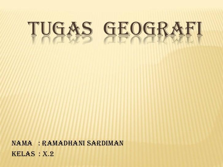 TUGAS GEOGRAFINama : Ramadhani SardimanKelas : X.2