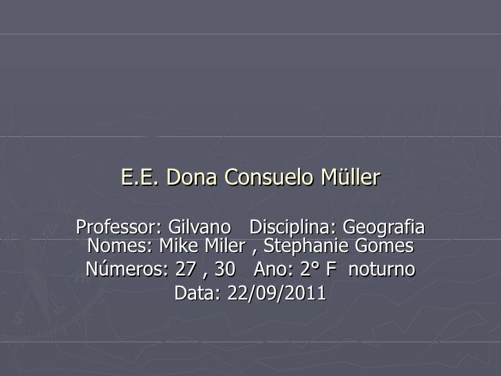 E.E. Dona Consuelo Müller Professor: Gilvano  Disciplina: Geografia Nomes: Mike Miler , Stephanie Gomes Números: 27 , 30  ...