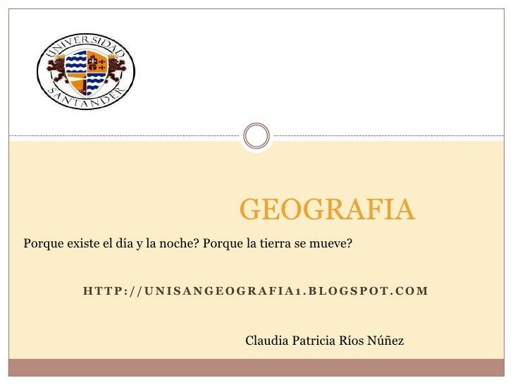 GEOGRAFIAPorque existe el día y la noche? Porque la tierra se mueve?          HTTP://UNISANGEOGRAFIA1.BLOGSPOT.COM        ...