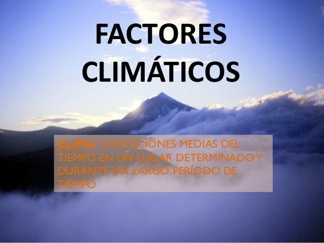FACTORES CLIMÁTICOS CLIMA: CONDICIONES MEDIAS DEL TIEMPO EN UN LUGAR DETERMINADO Y DURANTE UN LARGO PERÍODO DE TIEMPO