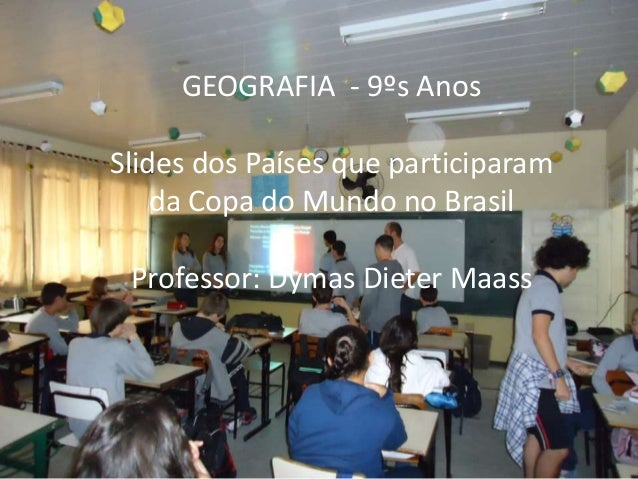 GEOGRAFIA - 9ºs Anos Slides dos Países que participaram da Copa do Mundo no Brasil Professor: Dymas Dieter Maass