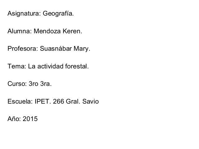 Asignatura: Geografía. Alumna: Mendoza Keren. Profesora: Suasnábar Mary. Tema: La actividad forestal. Curso: 3ro 3ra. Escu...
