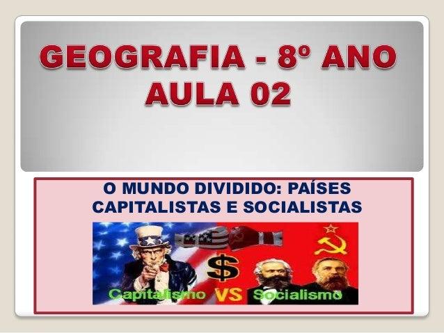 O MUNDO DIVIDIDO: PAÍSESCAPITALISTAS E SOCIALISTAS