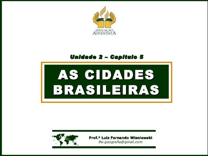 Unidade 2 – Capítulo 5 AS CIDADES BRASILEIRAS    Prof.º Luiz Fernando Wisniewski [email_address]
