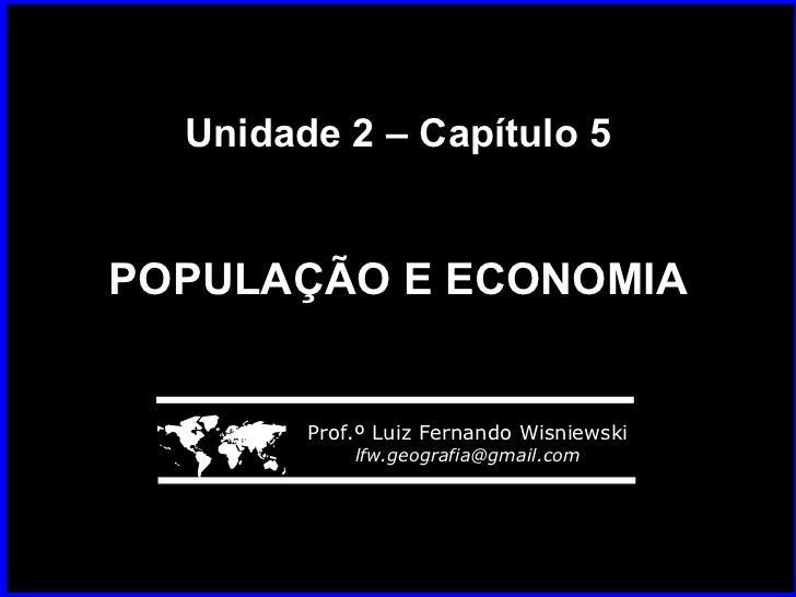 Unidade 2 – Capítulo 5 POPULAÇÃO E ECONOMIA    Prof.º Luiz Fernando Wisniewski [email_address]