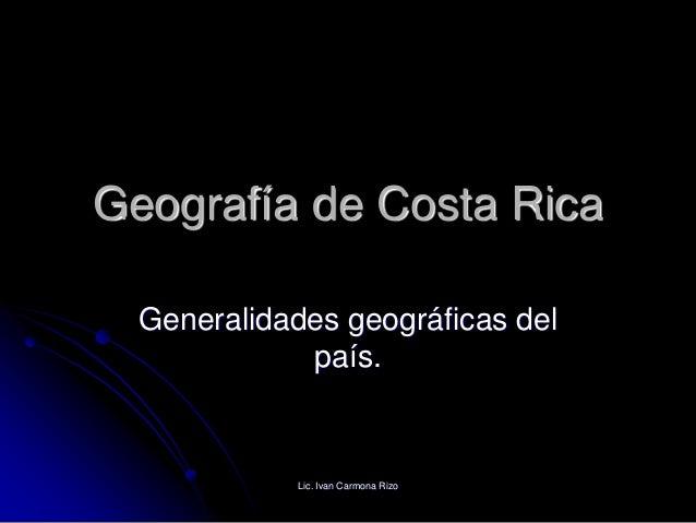 Geografía de Costa Rica Generalidades geográficas del país. Lic. Ivan Carmona Rizo