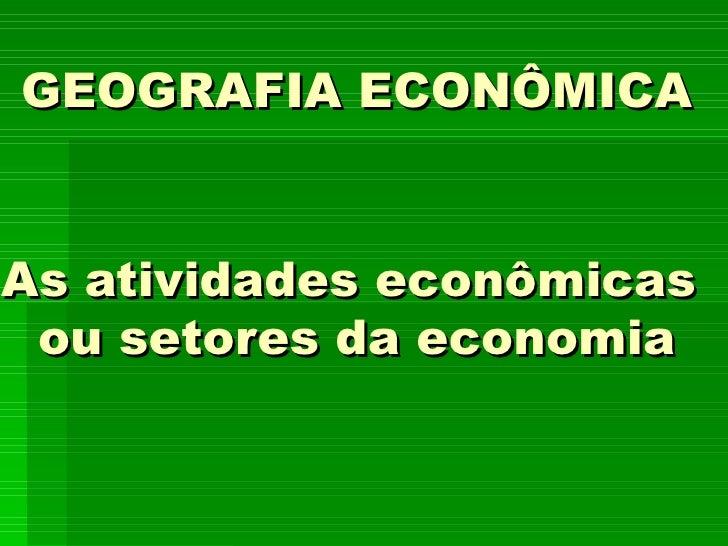 GEOGRAFIA ECONÔMICAAs atividades econômicas ou setores da economia
