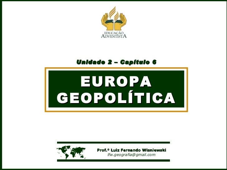 Unidade 2 – Capítulo 6 EUROPA GEOPOLÍTICA    Prof.º Luiz Fernando Wisniewski [email_address]