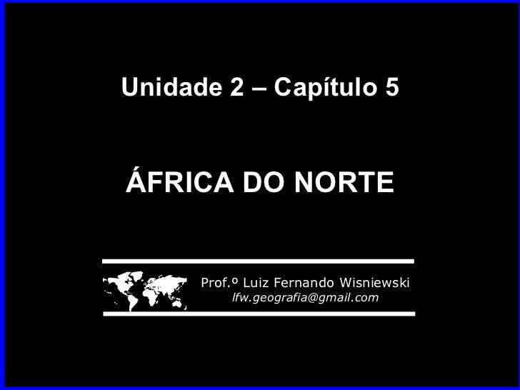 Unidade 2 – Capítulo 5 ÁFRICA DO NORTE    Prof.º Luiz Fernando Wisniewski [email_address]