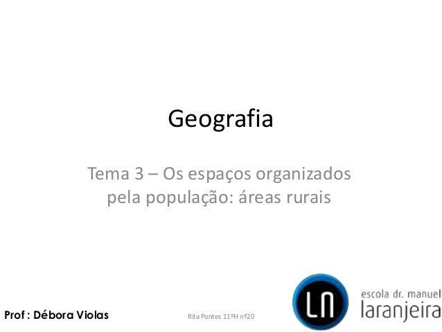 GeografiaTema 3 – Os espaços organizadospela população: áreas ruraisRita Pontes 11ºH nº20Prof : Débora Violas