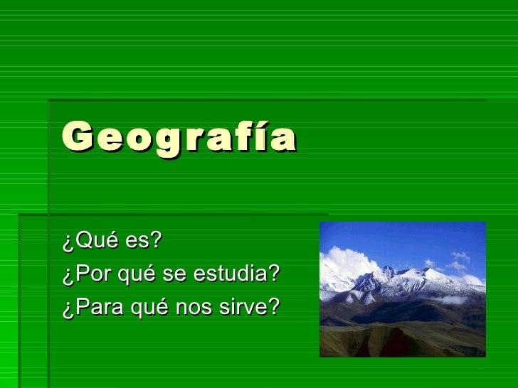 Geografía ¿Qué es? ¿Por qué se estudia? ¿Para qué nos sirve?
