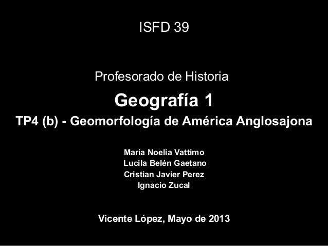 Geografía 1TP4 (b) - Geomorfología de América AnglosajonaISFD 39Profesorado de HistoriaMaria Noelia VattimoLucila Belén Ga...