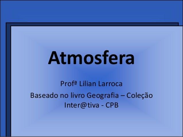 Atmosfera        Profª Lilian LarrocaBaseado no livro Geografia – Coleção         Inter@tiva - CPB