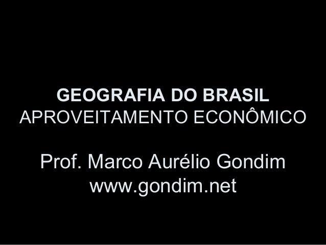 GEOGRAFIA DO BRASILAPROVEITAMENTO ECONÔMICO Prof. Marco Aurélio Gondim       www.gondim.net