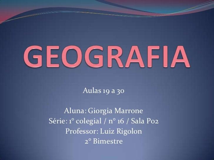 GEOGRAFIA<br />Aulas 19 a 30<br />Aluna: Giorgia Marrone<br />Série: 1° colegial / n° 16 / Sala P02<br />Professor: Luiz R...