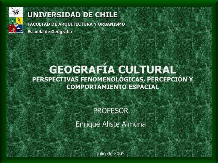 GEOGRAFÍA CULTURAL PERSPECTIVAS FENOMENOLÓGICAS, PERCEPCIÓN Y COMPORTAMIENTO ESPACIAL UNIVERSIDAD DE CHILE   FACULTAD DE A...