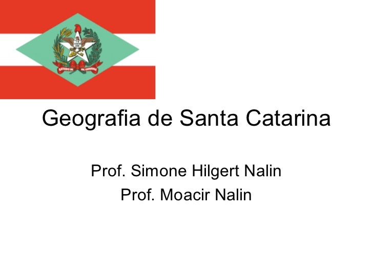 Geografia de Santa Catarina    Prof. Simone Hilgert Nalin        Prof. Moacir Nalin