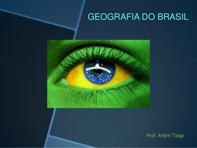 GEOGRAFIA DO BRASIL           Prof. André Tiago