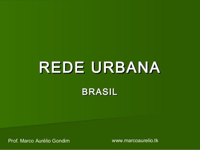REDE URBANAREDE URBANA BRASILBRASIL Prof. Marco Aurélio Gondim www.marcoaurelio.tk