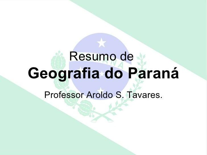 Resumo deGeografia do Paraná  Professor Aroldo S. Tavares.