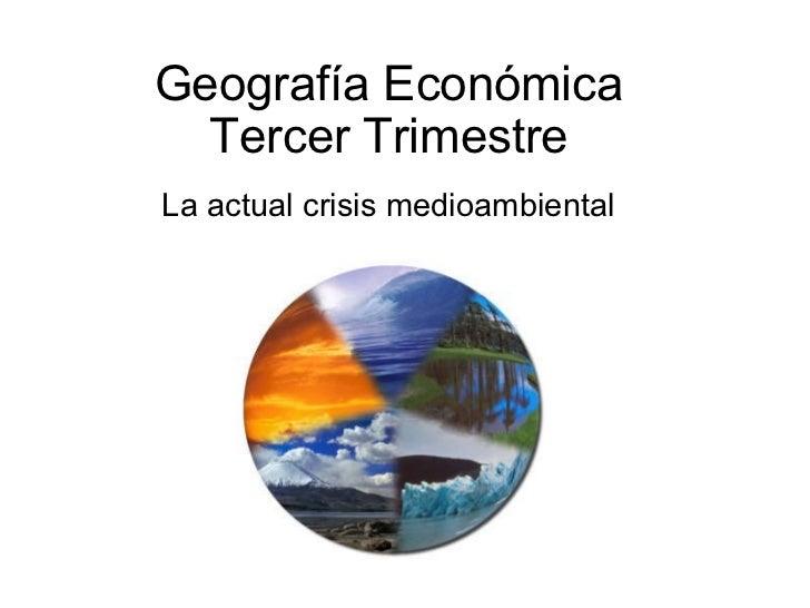 Geografía Económica Tercer Trimestre  La actual crisis medioambiental