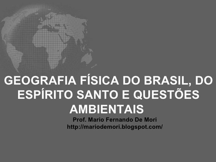 GEOGRAFIA FÍSICA DO BRASIL, DO ESPÍRITO SANTO E QUESTÕES AMBIENTAIS  Prof. Mario Fernando De Mori http://mariodemori.blogs...