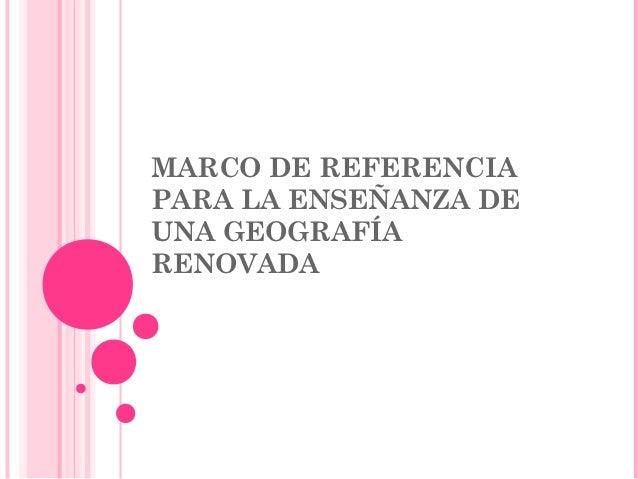 MARCO DE REFERENCIAPARA LA ENSEÑANZA DEUNA GEOGRAFÍARENOVADA