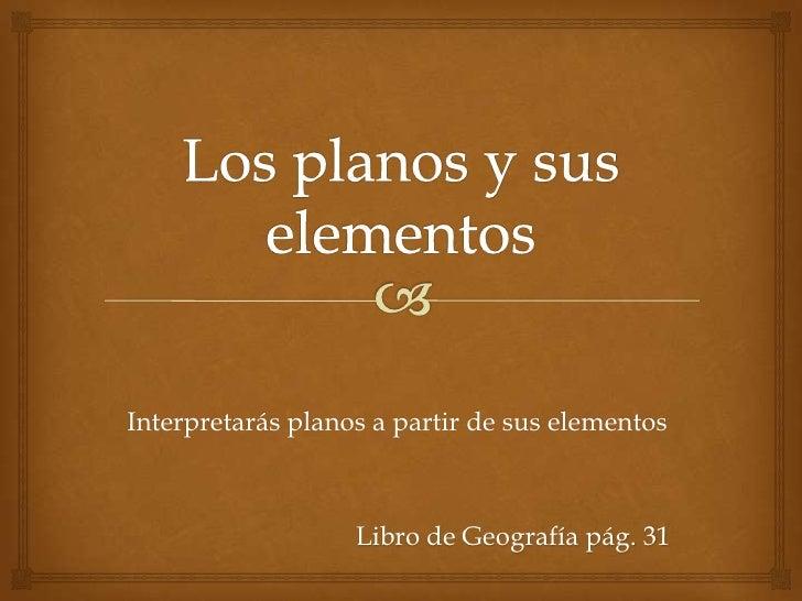 Los planos y sus elementos <br />Interpretarás planos a partir de sus elementos<br />Libro de Geografía pág. 31<br />