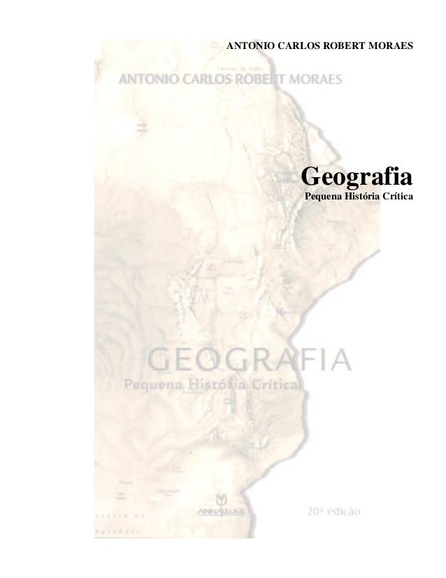 ANTONIO CARLOS ROBERT MORAES Geografia Pequena História Crítica