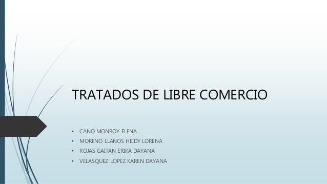 TRATADOS DE LIBRE COMERCIO • CANO MONROY ELENA • MORENO LLANOS HEIDY LORENA • ROJAS GAITAN ERIKA DAYANA • VELASQUEZ LOPEZ ...