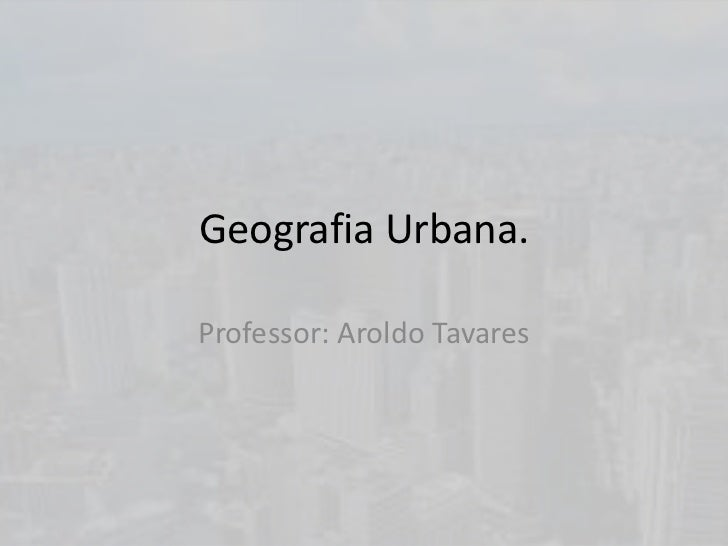 Geografia Urbana.Professor: Aroldo Tavares