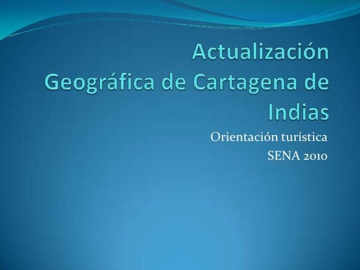 ActualizaciónGeográfica de Cartagena de Indias<br />Orientación turística<br />SENA 2010<br />