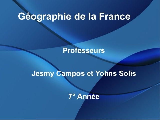 Géographie de la FranceProfesseursJesmy Campos et Yohns Solís7° Année