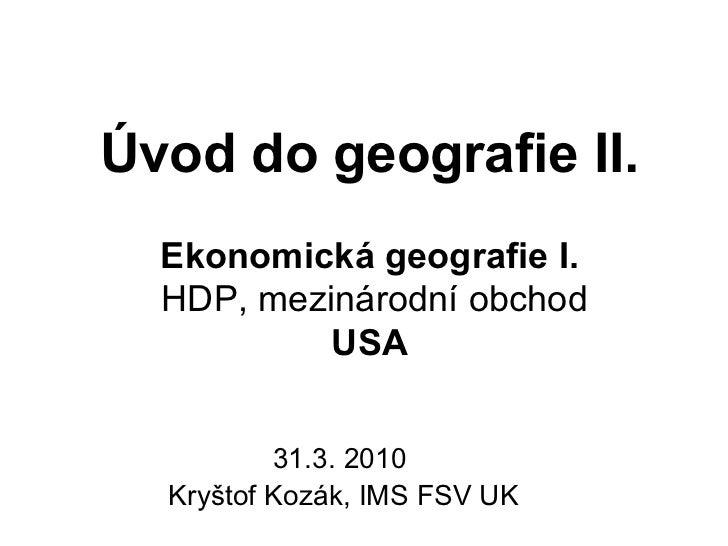 Úvod do geografie II.  Ekonomická geografie I.  HDP, mezinárodní obchod           USA          31.3. 2010  Kryštof Kozák, ...