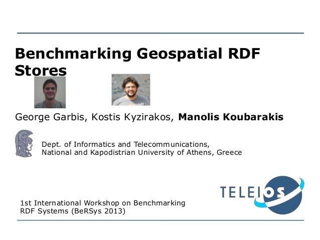 Benchmarking Geospatial RDF Stores George Garbis, Kostis Kyzirakos, Manolis Koubarakis Dept. of Informatics and Telecommun...