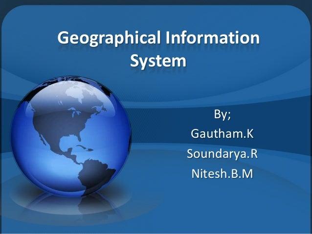 Geographical Information System By; Gautham.K Soundarya.R Nitesh.B.M