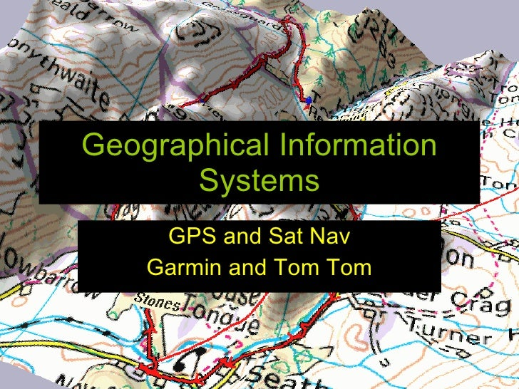Geographical Information        Systems      GPS and Sat Nav     Garmin and Tom Tom
