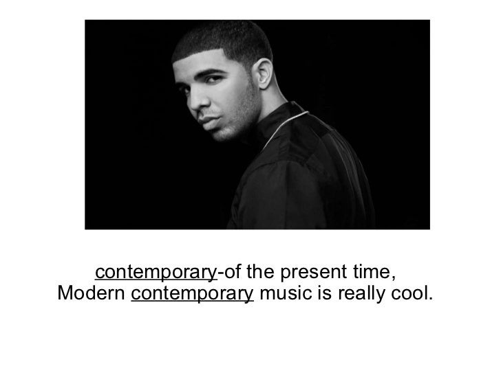 contemporary -of the present time, Modern  contemporary  music is really cool.