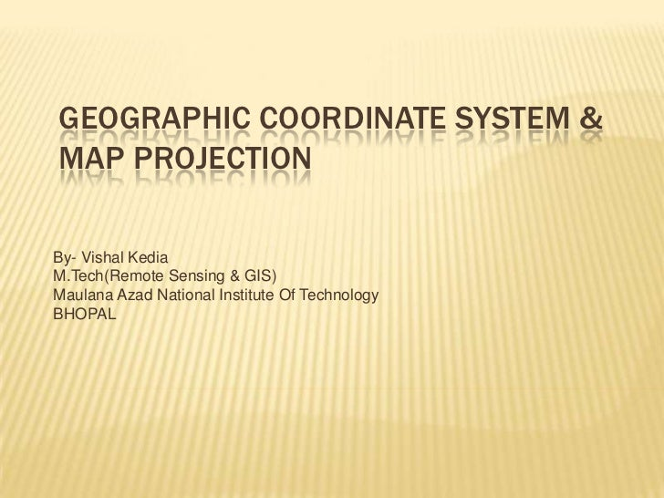 Geographic Coordinate System & Map Projection<br />By- VishalKedia<br />M.Tech(Remote Sensing & GIS)<br />Maulana Azad Nat...