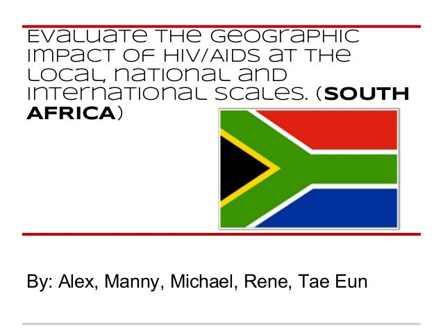 Evaluate the geographic impact of HIV/AIDS at the local, national and international scales. (SOUTH AFRICA) By: Alex, Manny...